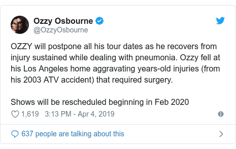 Twitter post by @OzzyOsbourne: OZZY will postpone all his tour dates as he recovers from injury sustained while dealing with pneumonia. Ozzy fell at his Los Angeles home aggravating years-old injuries (from his 2003 ATV accident) that required surgery. Shows will be rescheduled beginning in Feb 2020