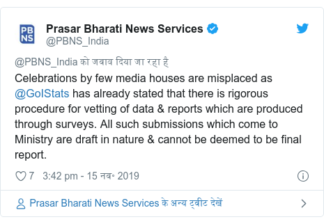 ट्विटर पोस्ट @PBNS_India: Celebrations by few media houses are misplaced as @GoIStats has already stated that there is rigorous procedure for vetting of data & reports which are produced through surveys. All such submissions which come to Ministry are draft in nature & cannot be deemed to be final report.