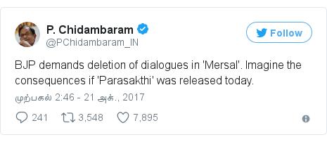 டுவிட்டர் இவரது பதிவு @PChidambaram_IN: BJP demands deletion of dialogues in 'Mersal'. Imagine the consequences if 'Parasakthi' was released today.