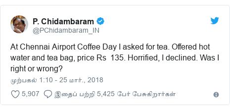 டுவிட்டர் இவரது பதிவு @PChidambaram_IN: At Chennai Airport Coffee Day I asked for tea. Offered hot water and tea bag, price Rs  135. Horrified, I declined. Was I right or wrong?