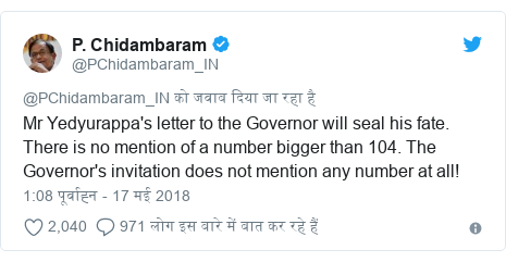 ट्विटर पोस्ट @PChidambaram_IN: Mr Yedyurappa's letter to the Governor will seal his fate. There is no mention of a number bigger than 104. The Governor's invitation does not mention any number at all!