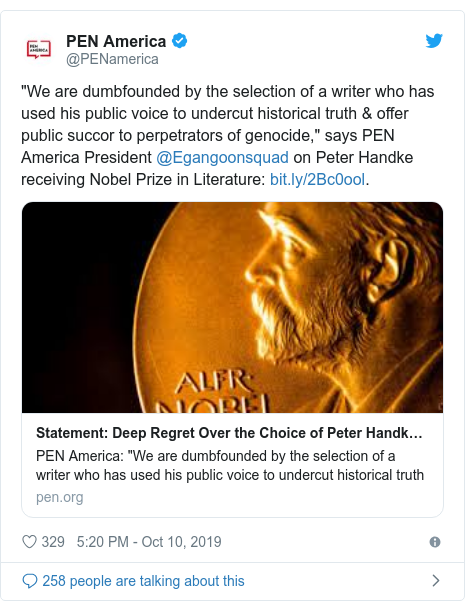 "Twitter post by @PENamerica: ""We are dumbfounded by the selection of a writer who has used his public voice to undercut historical truth & offer public succor to perpetrators of genocide,"" says PEN America President @Egangoonsquad on Peter Handke receiving Nobel Prize in Literature  ."