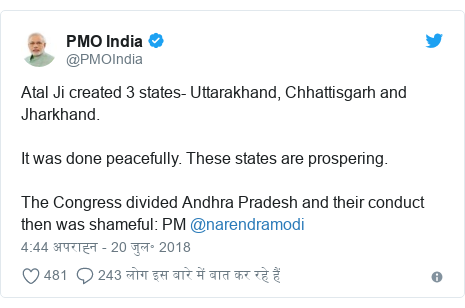 ट्विटर पोस्ट @PMOIndia: Atal Ji created 3 states- Uttarakhand, Chhattisgarh and Jharkhand. It was done peacefully. These states are prospering. The Congress divided Andhra Pradesh and their conduct then was shameful  PM @narendramodi