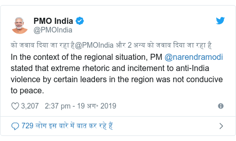 ट्विटर पोस्ट @PMOIndia: In the context of the regional situation, PM @narendramodi stated that extreme rhetoric and incitement to anti-India violence by certain leaders in the region was not conducive to peace.