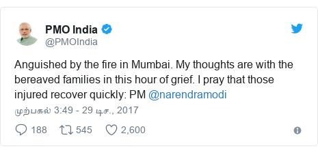 டுவிட்டர் இவரது பதிவு @PMOIndia: Anguished by the fire in Mumbai. My thoughts are with the bereaved families in this hour of grief. I pray that those injured recover quickly  PM @narendramodi