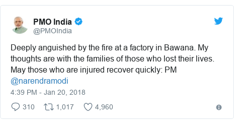 Twitter post by @PMOIndia: Deeply anguished by the fire at a factory in Bawana. My thoughts are with the families of those who lost their lives. May those who are injured recover quickly  PM @narendramodi