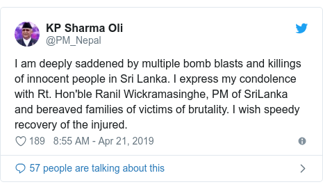 Twitter post by @PM_Nepal: I am deeply saddened by multiple bomb blasts and killings of innocent people in Sri Lanka. I express my condolence with Rt. Hon'ble Ranil Wickramasinghe, PM of SriLanka and bereaved families of victims of brutality. I wish speedy recovery of the injured.