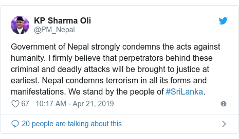 Twitter post by @PM_Nepal: Government of Nepal strongly condemns the acts against humanity. I firmly believe that perpetrators behind these criminal and deadly attacks will be brought to justice at earliest. Nepal condemns terrorism in all its forms and manifestations. We stand by the people of #SriLanka.