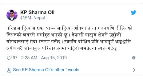 Twitter post by @PM_Nepal: वरिष्ठ साहित्य साधक, प्राच्य साहित्य दर्शनका ज्ञाता मदनमणि दीक्षितको  निधनको खबरले मर्माहत भएको छु । नेपाली वाङ्मय क्षेत्रले उहाँको योगदानलाई सदा स्मरण गर्नेछ । स्वर्गीय दीक्षित प्रति भावपूर्ण श्रद्धञ्जलि अर्पण गर्दै शोकाकुल परिवारजनमा गहिरो समवेदना व्यक्त गर्दछु ।