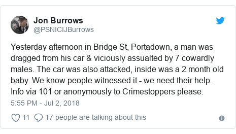 Twitter post by @PSNICIJBurrows: Yesterday afternoon in Bridge St, Portadown, a man was dragged from his car & viciously assualted by 7 cowardly males. The car was also attacked, inside was a 2 month old baby. We know people witnessed it - we need their help. Info via 101 or anonymously to Crimestoppers please.
