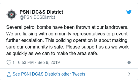 Twitter post by @PSNIDCSDistrict: Several petrol bombs have been thrown at our landrovers. We are liaising with community representatives to prevent further escalation. This policing operation is about making sure our community is safe. Please support us as we work as quickly as we can to make the area safe.