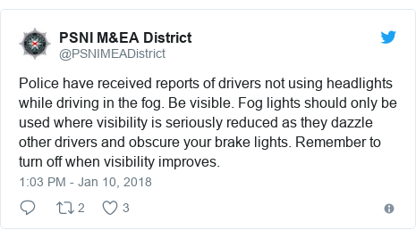 Twitter post by @PSNIMEADistrict: Police have received reports of drivers not using headlights while driving in the fog. Be visible. Fog lights should only be used where visibility is seriously reduced as they dazzle other drivers and obscure your brake lights. Remember to turn off when visibility improves.