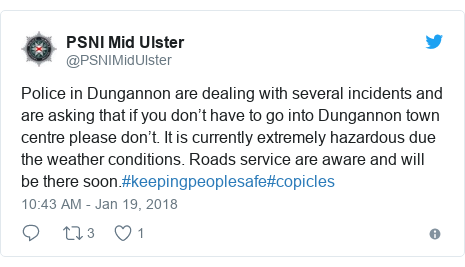 Twitter post by @PSNIMidUlster: Police in Dungannon are dealing with several incidents and are asking that if you don't have to go into Dungannon town centre please don't. It is currently extremely hazardous due the weather conditions. Roads service are aware and will be there soon.#keepingpeoplesafe#copicles