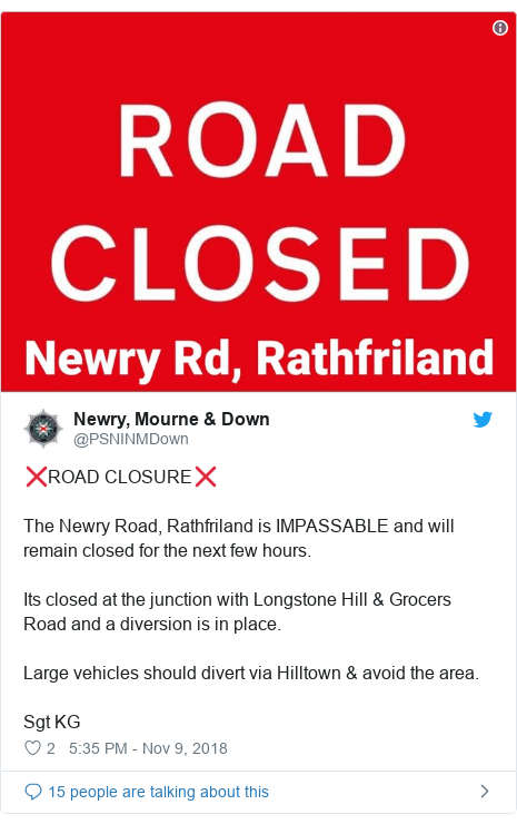 Twitter post by @PSNINMDown: ❌ROAD CLOSURE❌The Newry Road, Rathfriland is IMPASSABLE and will remain closed for the next few hours.Its closed at the junction with Longstone Hill & Grocers Road and a diversion is in place.Large vehicles should divert via Hilltown & avoid the area.Sgt KG
