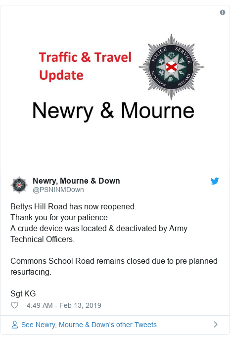 Twitter post by @PSNINMDown: Bettys Hill Road has now reopened.Thank you for your patience.A crude device was located & deactivated by Army Technical Officers.Commons School Road remains closed due to pre planned resurfacing.Sgt KG