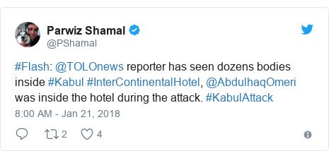 Twitter post by @PShamal: #Flash  @TOLOnews reporter has seen dozens bodies inside #Kabul #InterContinentalHotel, @AbdulhaqOmeri was inside the hotel during the attack. #KabulAttack