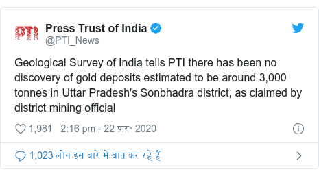ट्विटर पोस्ट @PTI_News: Geological Survey of India tells PTI there has been no discovery of gold deposits estimated to be around 3,000 tonnes in Uttar Pradesh's Sonbhadra district, as claimed by district mining official