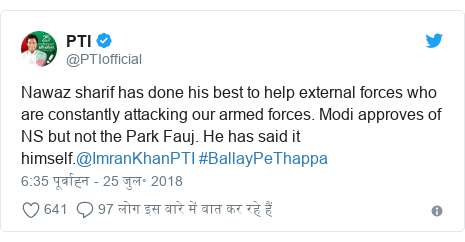 ट्विटर पोस्ट @PTIofficial: Nawaz sharif has done his best to help external forces who are constantly attacking our armed forces. Modi approves of NS but not the Park Fauj. He has said it himself.@ImranKhanPTI #BallayPeThappa