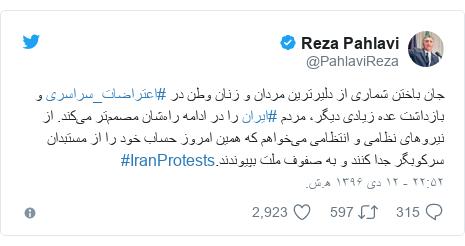 پست توییتر از @PahlaviReza: جان باختن شماری از دلیرترین مردان و زنان وطن در #اعتراضات_سراسری و بازداشت عده زیادی دیگر، مردم #ایران را در ادامه راهشان مصممتر میکند. از نیروهای نظامی و انتظامی میخواهم که همین امروز حساب خود را از مستبدان سرکوبگر جدا کنند و به صفوف ملت بپیوندند.#IranProtests
