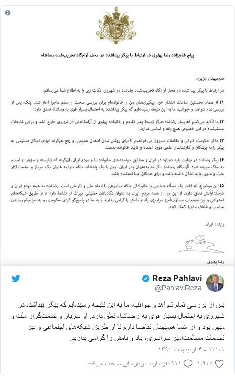 پست توییتر از @PahlaviReza: پس از بررسی تمام شواهد و جوانب، ما به این نتیجه رسیدهایم که پیکر پیداشده در شهرری به احتمال بسیار قوی به رضاشاه تعلق دارد. او سرباز و خدمتگزار ملت و میهن بود و از شما هممیهنان تقاضا دارم تا از طریق شبکههای اجتماعی و نیز تجمعات مسالمتآمیز سراسری، یاد و نامش را گرامی بدارید.