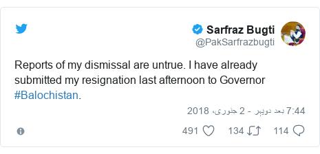 ٹوئٹر پوسٹس @PakSarfrazbugti کے حساب سے: Reports of my dismissal are untrue. I have already submitted my resignation last afternoon to Governor #Balochistan.
