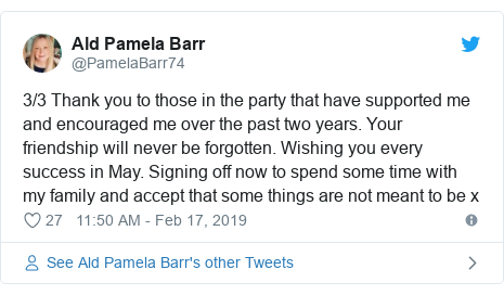 Twitter post by @PamelaBarr74: 3/3 Thank you to those in the party that have supported me and encouraged me over the past two years. Your friendship will never be forgotten. Wishing you every success in May. Signing off now to spend some time with my family and accept that some things are not meant to be x