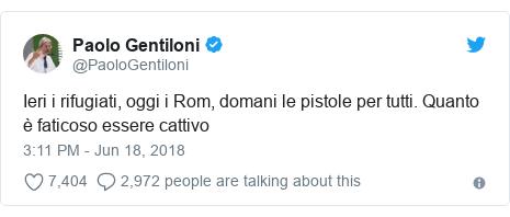 Twitter post by @PaoloGentiloni: Ieri i rifugiati, oggi i Rom, domani le pistole per tutti. Quanto è faticoso essere cattivo