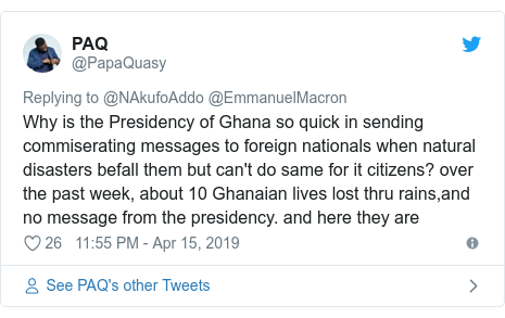 Twitter post by @PapaQuasy: Why is the Presidency of Ghana so quick in sending commiserating messages to foreign nationals when natural disasters befall them but can't do same for it citizens? over the past week, about 10 Ghanaian lives lost thru rains,and no message from the presidency. and here they are