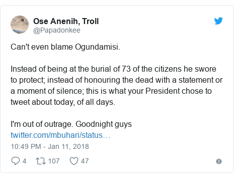 Twitter post by @Papadonkee: Can't even blame Ogundamisi.Instead of being at the burial of 73 of the citizens he swore to protect; instead of honouring the dead with a statement or a moment of silence; this is what your President chose to tweet about today, of all days. I'm out of outrage. Goodnight guys