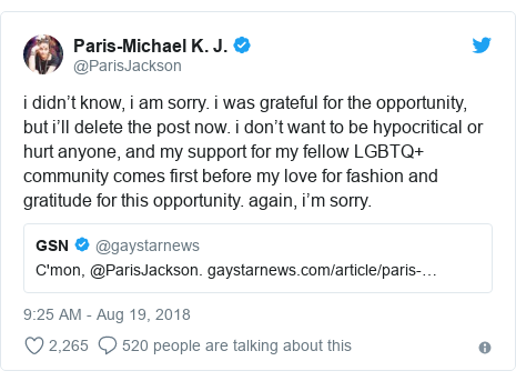 Twitter post by @ParisJackson: i didn't know, i am sorry. i was grateful for the opportunity, but i'll delete the post now. i don't want to be hypocritical or hurt anyone, and my support for my fellow LGBTQ+ community comes first before my love for fashion and gratitude for this opportunity. again, i'm sorry.