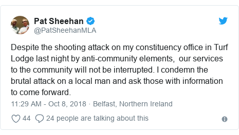 Twitter post by @PatSheehanMLA: Despite the shooting attack on my constituency office in Turf Lodge last night by anti-community elements,  our services to the community will not be interrupted. I condemn the brutal attack on a local man and ask those with information to come forward.