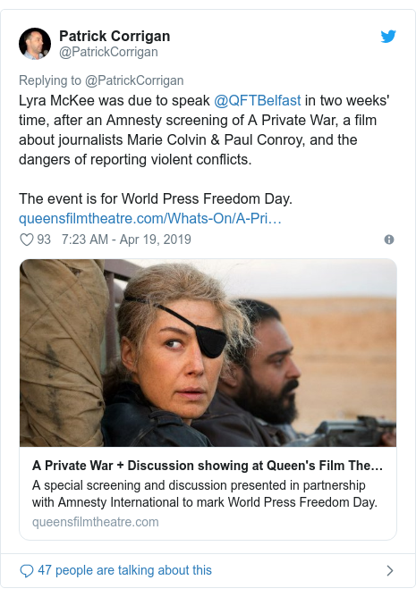 Twitter post by @PatrickCorrigan: Lyra McKee was due to speak @QFTBelfast in two weeks' time, after an Amnesty screening of A Private War, a film about journalists Marie Colvin & Paul Conroy, and the dangers of reporting violent conflicts.The event is for World Press Freedom Day.
