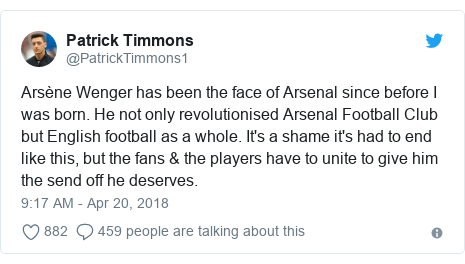 Twitter post by @PatrickTimmons1: Arsène Wenger has been the face of Arsenal since before I was born. He not only revolutionised Arsenal Football Club but English football as a whole. It's a shame it's had to end like this, but the fans & the players have to unite to give him the send off he deserves.