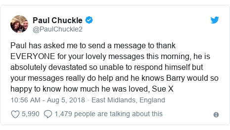 Twitter post by @PaulChuckle2: Paul has asked me to send a message to thank EVERYONE for your lovely messages this morning, he is absolutely devastated so unable to respond himself but your messages really do help and he knows Barry would so happy to know how much he was loved, Sue X