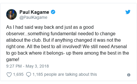 Ujumbe wa Twitter wa @PaulKagame: As I had said way back and just as a good observer...something fundamental needed to change at/about the club. But if anything changed it was not the right one. All the best to all involved! We still need Arsenal to go back where it belongs- up there among the best in the game!