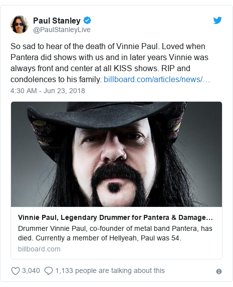 Twitter post by @PaulStanleyLive: So sad to hear of the death of Vinnie Paul. Loved when Pantera did shows with us and in later years Vinnie was always front and center at all KISS shows. RIP and condolences to his family.