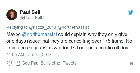 Twitter post by @Paul_Bell1: Maybe @northernassist could explain why they only give one days notice that they are cancelling over 175 trains. No time to make plans as we don't sit on social media all day.