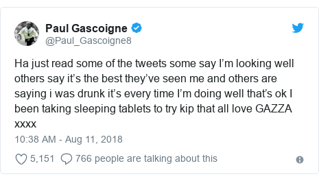 Twitter post by @Paul_Gascoigne8: Ha just read some of the tweets some say I'm looking well others say it's the best they've seen me and others are saying i was drunk it's every time I'm doing well that's ok I  been taking sleeping tablets to try kip that all love GAZZA xxxx