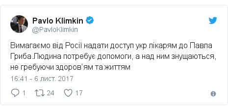Twitter допис, автор: @PavloKlimkin: Вимагаємо від Росії надати доступ укр лікарям до Павла Гриба.Людина потребує допомоги, а над ним знущаються, не гребуючи здоров'ям та життям
