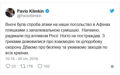 Twitter допис, автор: @PavloKlimkin: Вночі була спроба атаки на наше посольство в Афінах пляшками з запалювальною сумішшю.  Напевно, радикали під впливом Росії. Ніхто не постраждав. З греками домовилися про взаємодію та цілодобову охорону. Дбаємо про безпеку та уживаємо заходів по всіх країнах.