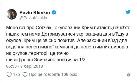 Twitter допис, автор: @PavloKlimkin: Мене всі про Собчак і окупований Крим питають,начебто інших тем нема.Дотримуватися укр. зкнд-ва для в'їзду в окупов. Крим-це звісно позитив. Але законний в'їзд для ведення нелегітимної кампанії до нелегітимних виборів на окупов.території-це точно шизофренія.Звичайно,політична 1/2