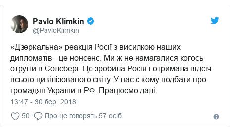 Twitter допис, автор: @PavloKlimkin: «Дзеркальна» реакція Росії з висилкою наших дипломатів - це нонсенс. Ми ж не намагалися когось отруїти в Солсбері. Це зробила Росія і отримала відсіч всього цивілізованого світу. У нас є кому подбати про громадян України в РФ. Працюємо далі.