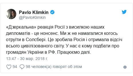 Twitter post by @PavloKlimkin: «Дзеркальна» реакція Росії з висилкою наших дипломатів - це нонсенс. Ми ж не намагалися когось отруїти в Солсбері. Це зробила Росія і отримала відсіч всього цивілізованого світу. У нас є кому подбати про громадян України в РФ. Працюємо далі.