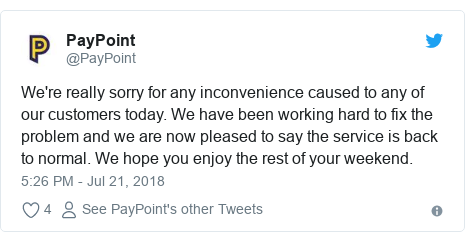 Twitter post by @PayPoint: We're really sorry for any inconvenience caused to any of our customers today. We have been working hard to fix the problem and we are now pleased to say the service is back to normal. We hope you enjoy the rest of your weekend.
