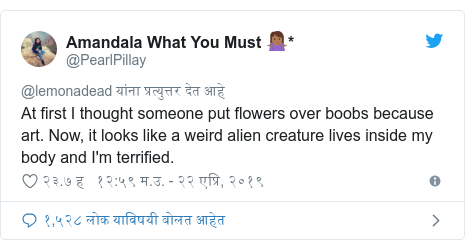 Twitter post by @PearlPillay: At first I thought someone put flowers over boobs because art. Now, it looks like a weird alien creature lives inside my body and I'm terrified.