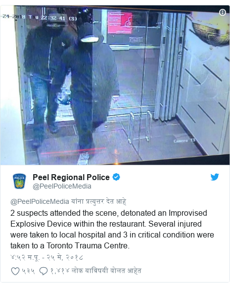 Twitter post by @PeelPoliceMedia: 2 suspects attended the scene, detonated an Improvised Explosive Device within the restaurant. Several injured were taken to local hospital and 3 in critical condition were taken to a Toronto Trauma Centre.