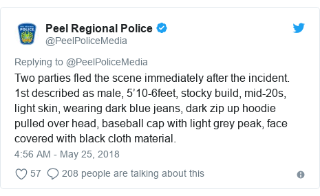 Twitter post by @PeelPoliceMedia: Two parties fled the scene immediately after the incident. 1st described as male, 5'10-6feet, stocky build, mid-20s, light skin, wearing dark blue jeans, dark zip up hoodie pulled over head, baseball cap with light grey peak, face covered with black cloth material.