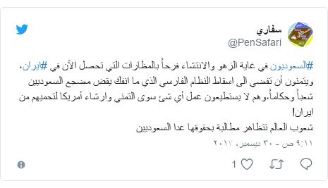تويتر رسالة بعث بها @PenSafari: #السعوديون في غاية الزهو والانتشاء فرحاً بالمظارات التي تحصل الآن في #ايران، ويتمنون أن تفضي الى اسقاط النظام الفارسي الذي ما انفك يقض مضجع السعوديين شعباً وحكاماً،وهم لا يستطيعون عمل أي شئ سوى التمني وارشاء أمريكا لتحميهم من ايران!شعوب العالم تتظاهر مطالبة بحقوقها عدا السعوديين