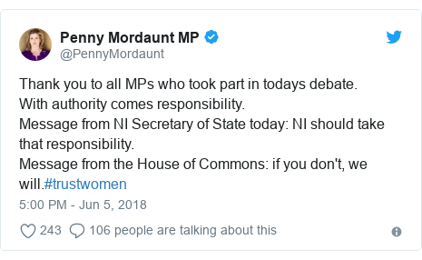 Twitter post by @PennyMordaunt: Thank you to all MPs who took part in todays debate.With authority comes responsibility.Message from NI Secretary of State today  NI should take that responsibility.Message from the House of Commons  if you don't, we will.#trustwomen