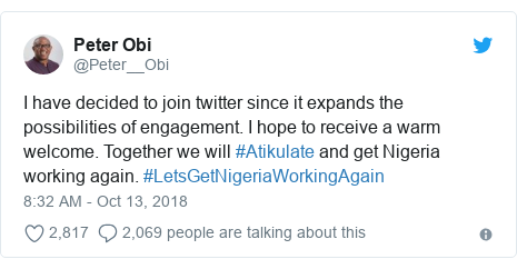 Twitter post by @Peter__Obi: I have decided to join twitter since it expands the possibilities of engagement. I hope to receive a warm welcome. Together we will #Atikulate and get Nigeria working again. #LetsGetNigeriaWorkingAgain